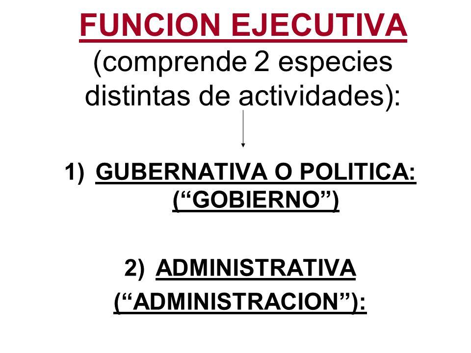 1)FUNCION GUBERNATIVA O POLITICA GOBIERNO: Referida a la DIRECCION o CONDUCCION POLITICA DEL ESTADO o a la DIRECCION DE LA ORGANIZACIÓN POLITICA Se caracteriza por la autonomia de iniciativa y libertad de accion dentro de limites de su competencia (determinada por la CN).