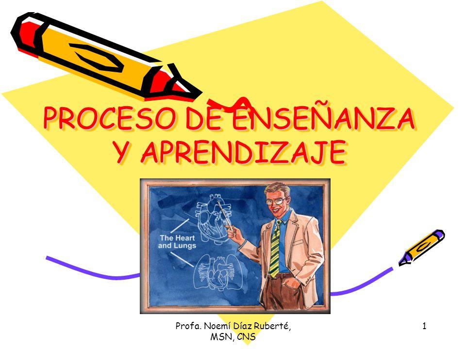Profa. Noemí Díaz Ruberté, MSN, CNS 1 PROCESO DE ENSEÑANZA Y APRENDIZAJE