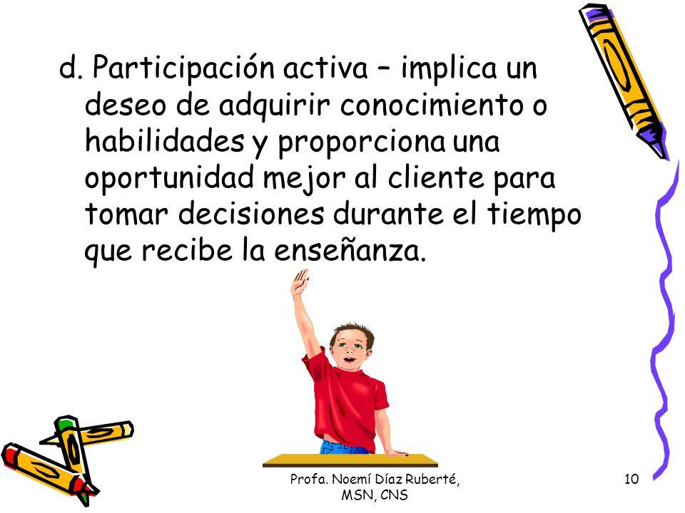 Profa. Noemí Díaz Ruberté, MSN, CNS 10 d. Participación activa – implica un deseo de adquirir conocimiento o habilidades y proporciona una oportunidad