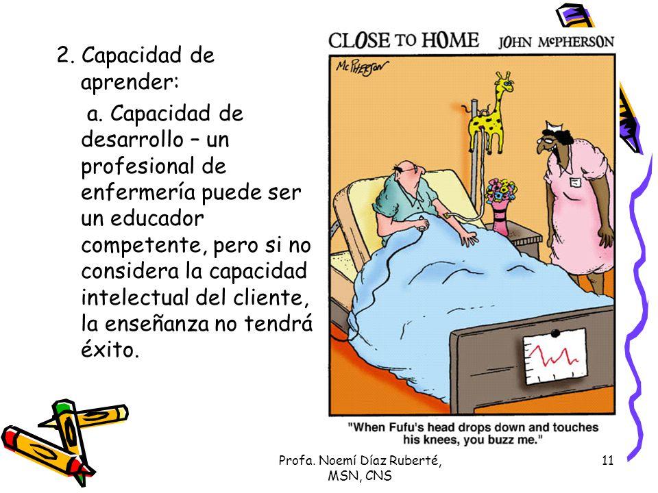 Profa. Noemí Díaz Ruberté, MSN, CNS 11 2. Capacidad de aprender: a. Capacidad de desarrollo – un profesional de enfermería puede ser un educador compe