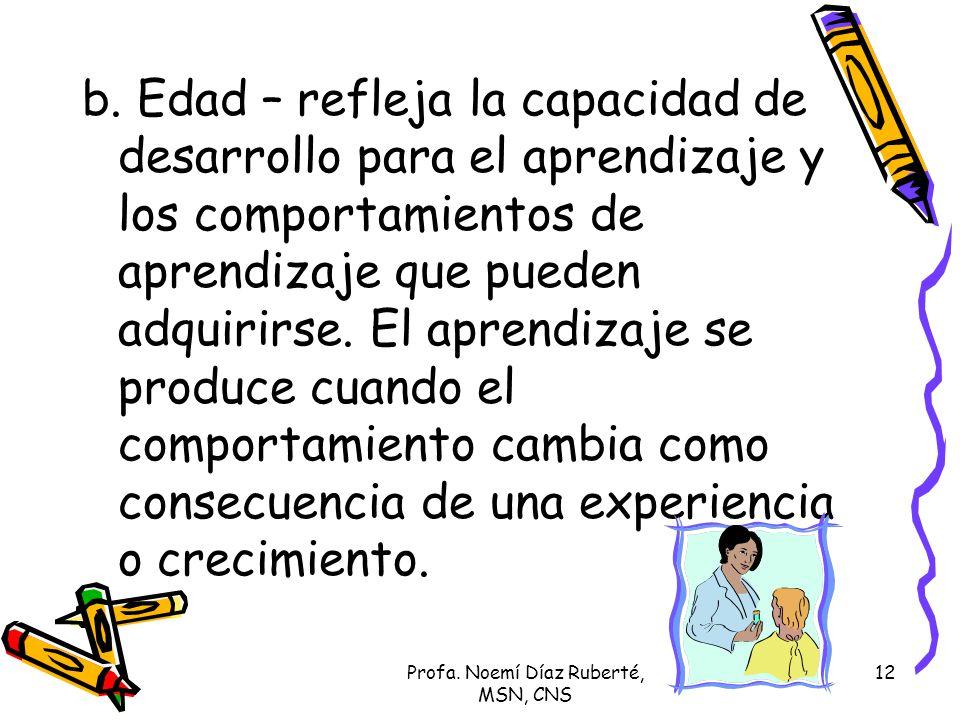 Profa. Noemí Díaz Ruberté, MSN, CNS 12 b. Edad – refleja la capacidad de desarrollo para el aprendizaje y los comportamientos de aprendizaje que puede
