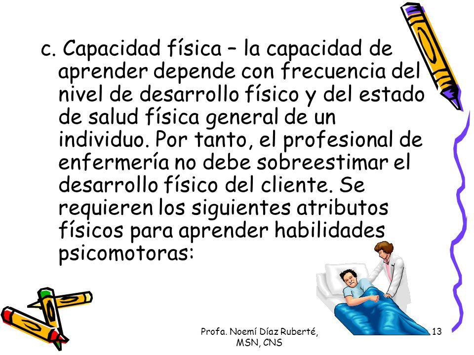 Profa. Noemí Díaz Ruberté, MSN, CNS 13 c. Capacidad física – la capacidad de aprender depende con frecuencia del nivel de desarrollo físico y del esta