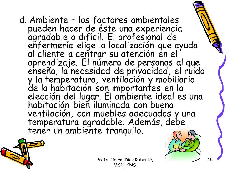 Profa. Noemí Díaz Ruberté, MSN, CNS 15 d. Ambiente – los factores ambientales pueden hacer de éste una experiencia agradable o difícil. El profesional