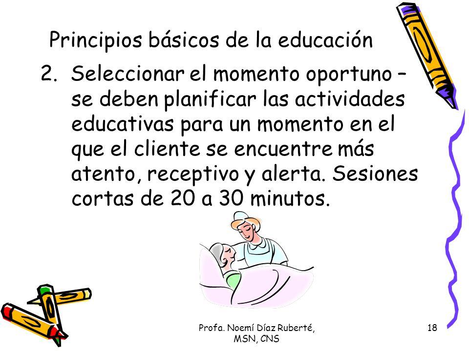 Profa. Noemí Díaz Ruberté, MSN, CNS 18 Principios básicos de la educación 2. Seleccionar el momento oportuno – se deben planificar las actividades edu