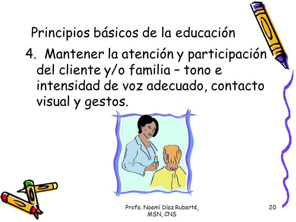 Profa. Noemí Díaz Ruberté, MSN, CNS 20 4. Mantener la atención y participación del cliente y/o familia – tono e intensidad de voz adecuado, contacto v