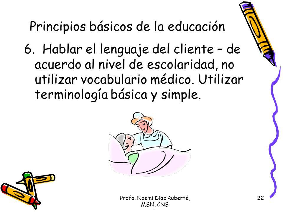 Profa. Noemí Díaz Ruberté, MSN, CNS 22 Principios básicos de la educación 6. Hablar el lenguaje del cliente – de acuerdo al nivel de escolaridad, no u