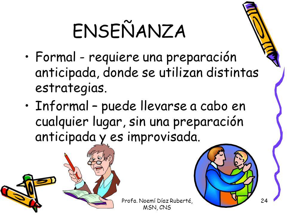 Profa. Noemí Díaz Ruberté, MSN, CNS 24 ENSEÑANZA Formal - requiere una preparación anticipada, donde se utilizan distintas estrategias. Informal – pue