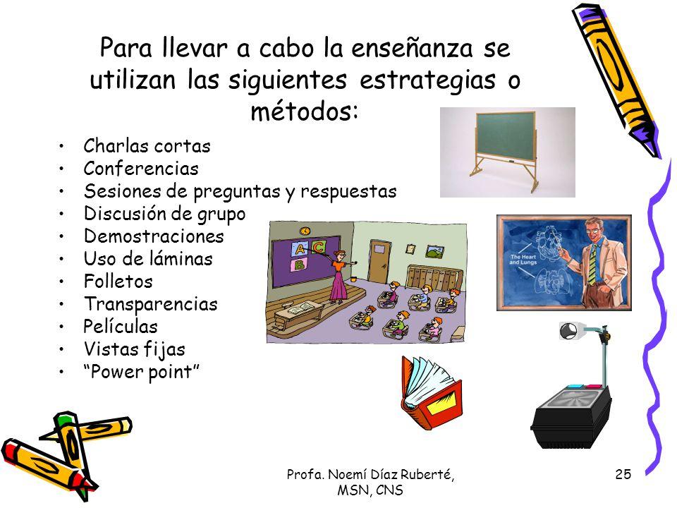 Profa. Noemí Díaz Ruberté, MSN, CNS 25 Para llevar a cabo la enseñanza se utilizan las siguientes estrategias o métodos: Charlas cortas Conferencias S