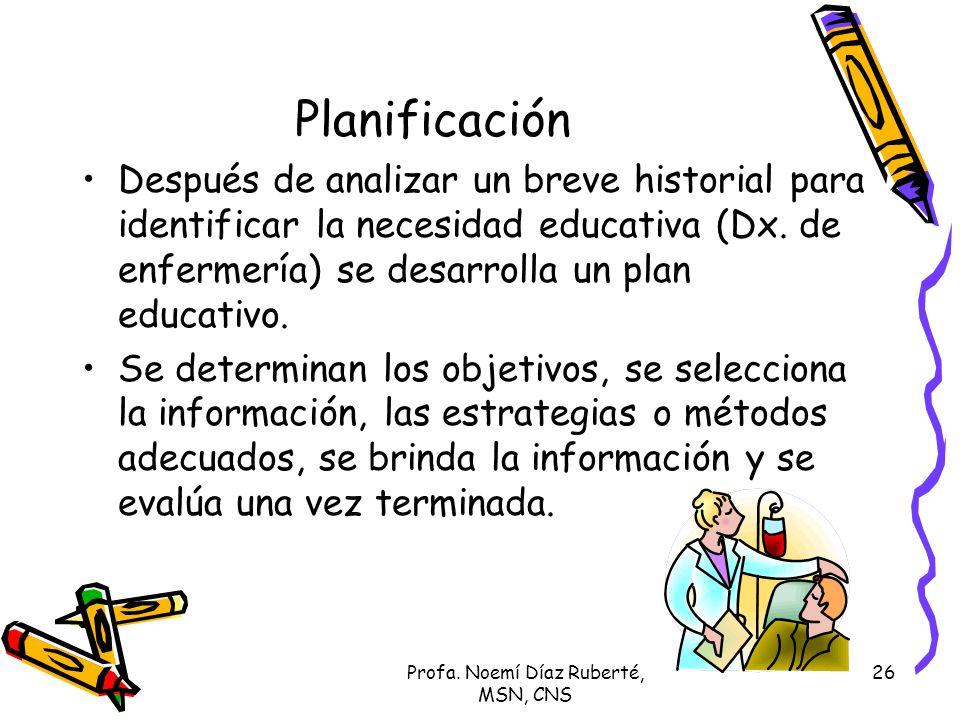 Profa. Noemí Díaz Ruberté, MSN, CNS 26 Planificación Después de analizar un breve historial para identificar la necesidad educativa (Dx. de enfermería