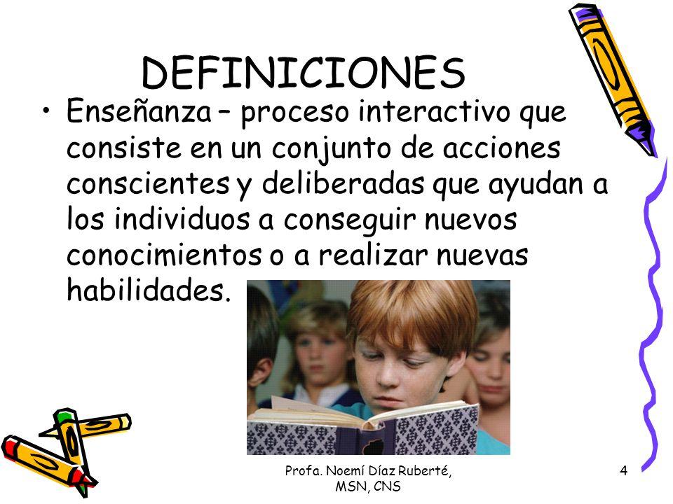 Profa. Noemí Díaz Ruberté, MSN, CNS 4 DEFINICIONES Enseñanza – proceso interactivo que consiste en un conjunto de acciones conscientes y deliberadas q