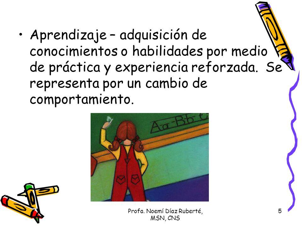 Profa. Noemí Díaz Ruberté, MSN, CNS 5 Aprendizaje – adquisición de conocimientos o habilidades por medio de práctica y experiencia reforzada. Se repre