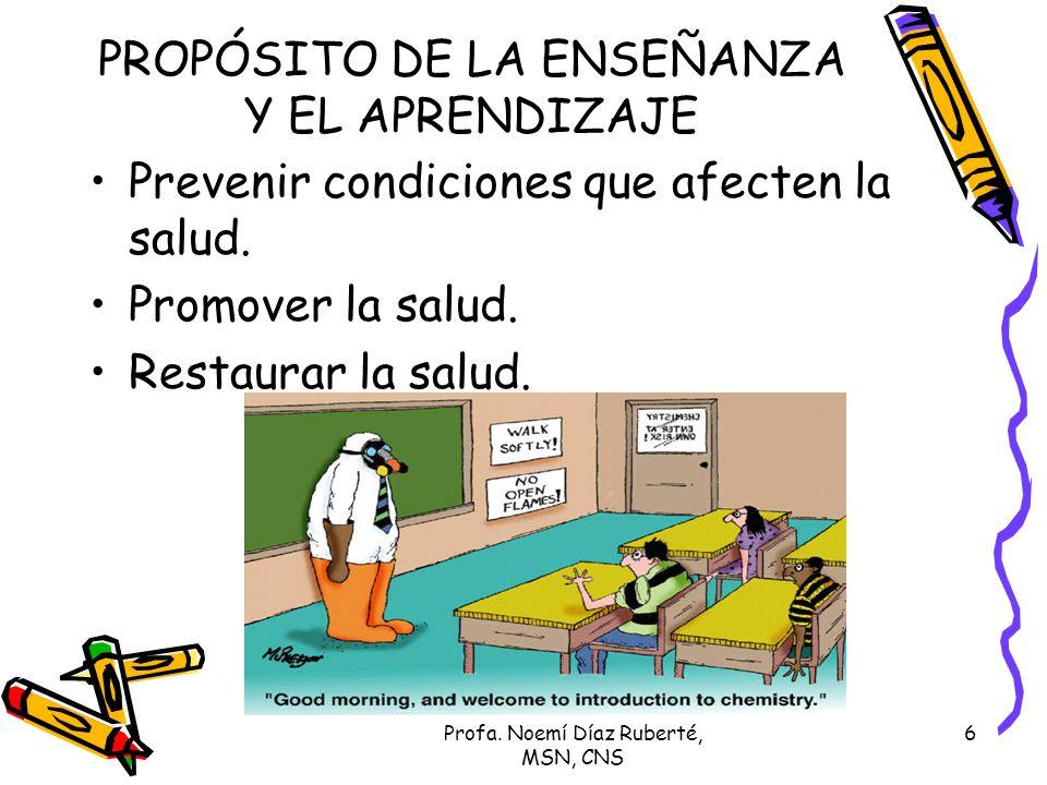 Profa. Noemí Díaz Ruberté, MSN, CNS 6 PROPÓSITO DE LA ENSEÑANZA Y EL APRENDIZAJE Prevenir condiciones que afecten la salud. Promover la salud. Restaur