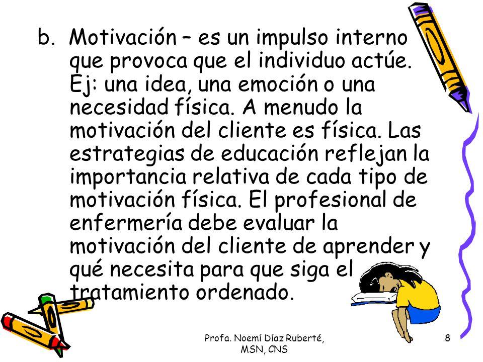 Profa. Noemí Díaz Ruberté, MSN, CNS 8 b. Motivación – es un impulso interno que provoca que el individuo actúe. Ej: una idea, una emoción o una necesi