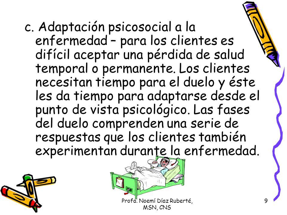 Profa. Noemí Díaz Ruberté, MSN, CNS 9 c. Adaptación psicosocial a la enfermedad – para los clientes es difícil aceptar una pérdida de salud temporal o