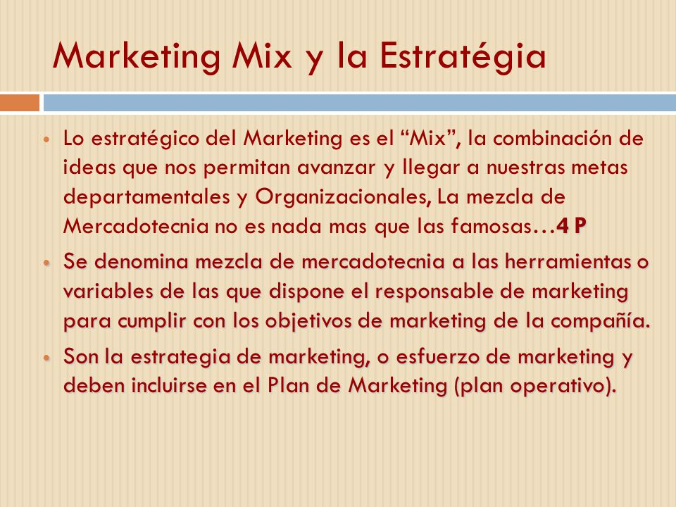 Marketing Mix y la Estratégia 4 P Lo estratégico del Marketing es el Mix, la combinación de ideas que nos permitan avanzar y llegar a nuestras metas departamentales y Organizacionales, La mezcla de Mercadotecnia no es nada mas que las famosas…4 P Se denomina mezcla de mercadotecnia a las herramientas o variables de las que dispone el responsable de marketing para cumplir con los objetivos de marketing de la compañía.