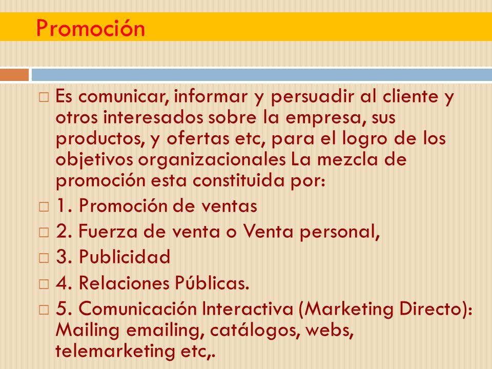 Promoción Es comunicar, informar y persuadir al cliente y otros interesados sobre la empresa, sus productos, y ofertas etc, para el logro de los objet