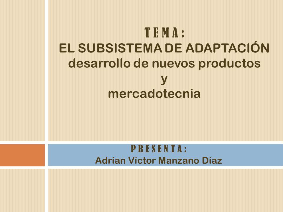 T E M A : EL SUBSISTEMA DE ADAPTACIÓN desarrollo de nuevos productos y mercadotecnia P R E S E N T A : Adrian Víctor Manzano Díaz