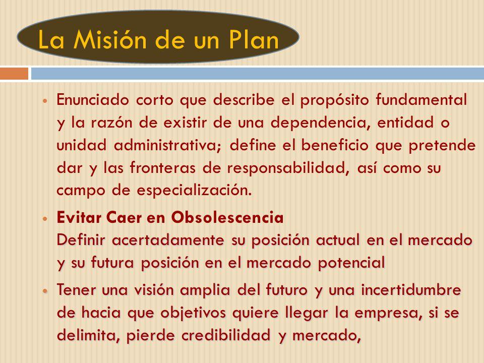 La Misión de un Plan Enunciado corto que describe el propósito fundamental y la razón de existir de una dependencia, entidad o unidad administrativa;