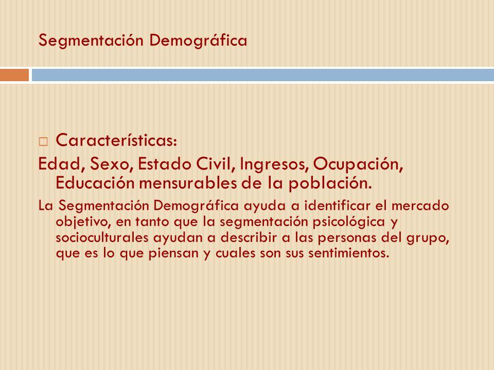 Segmentación Demográfica Características: Edad, Sexo, Estado Civil, Ingresos, Ocupación, Educación mensurables de la población. La Segmentación Demogr