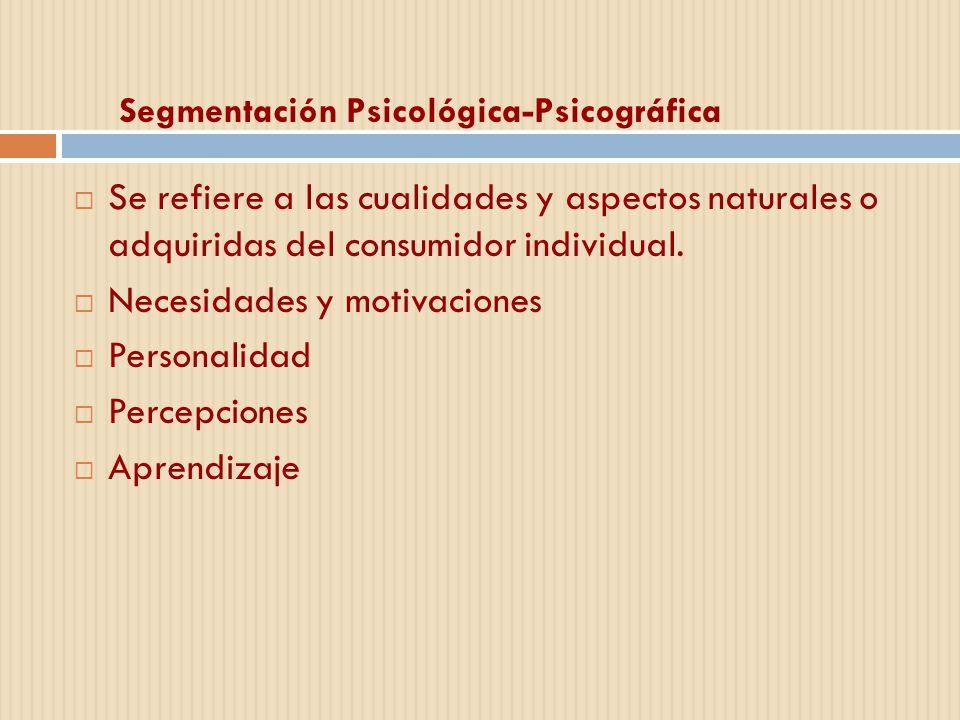 Segmentación Psicológica-Psicográfica Se refiere a las cualidades y aspectos naturales o adquiridas del consumidor individual. Necesidades y motivacio