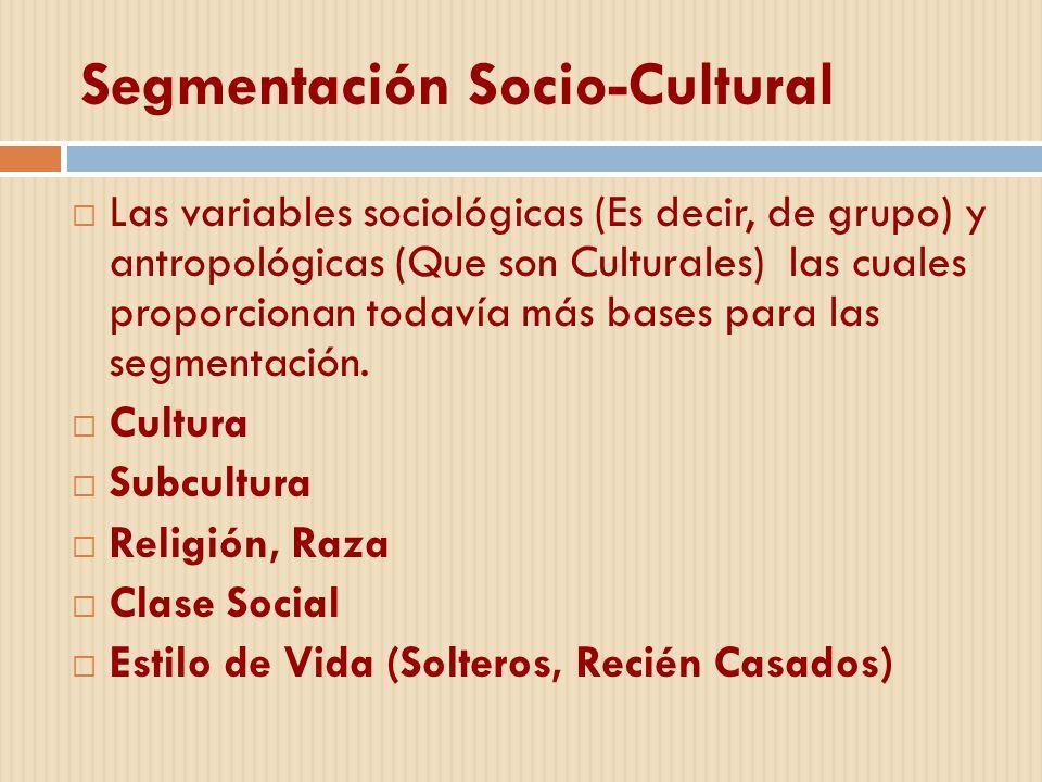 Segmentación Socio-Cultural Las variables sociológicas (Es decir, de grupo) y antropológicas (Que son Culturales) las cuales proporcionan todavía más