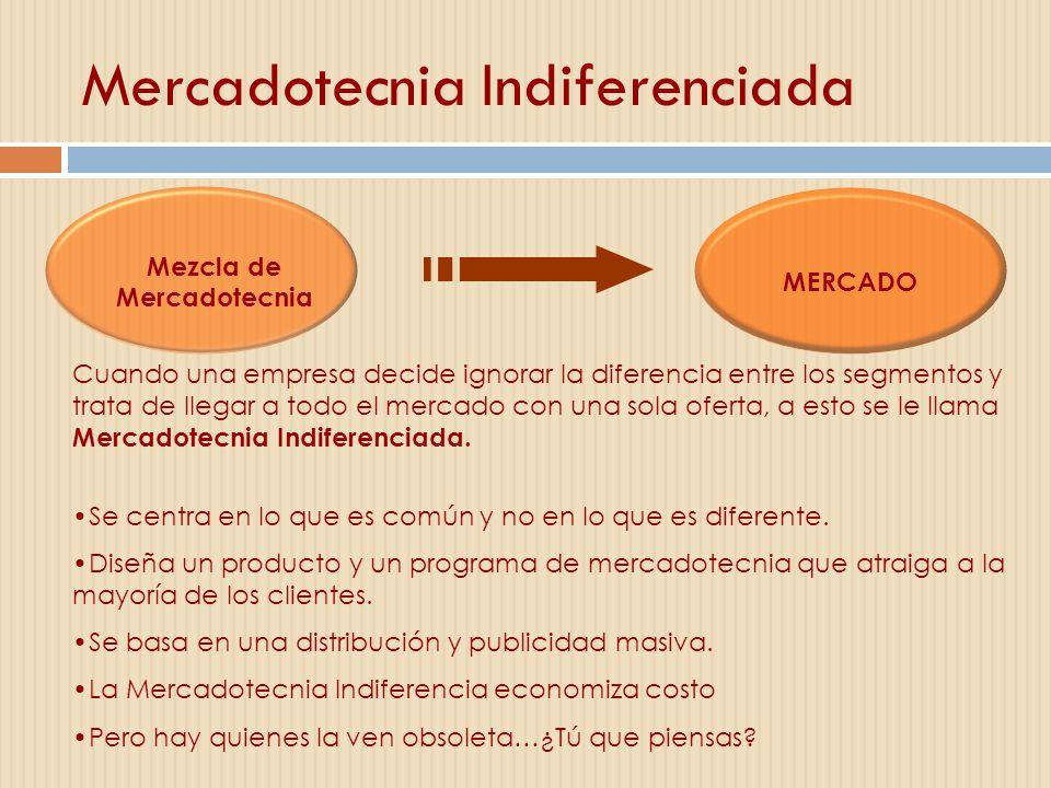 Mercadotecnia Indiferenciada Mezcla de Mercadotecnia MERCADO Cuando una empresa decide ignorar la diferencia entre los segmentos y trata de llegar a t