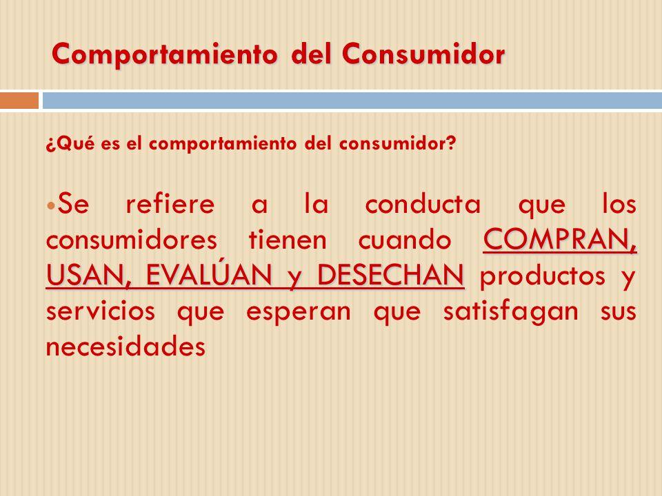 Comportamiento del Consumidor ¿Qué es el comportamiento del consumidor? COMPRAN, USAN, EVALÚAN y DESECHAN Se refiere a la conducta que los consumidore