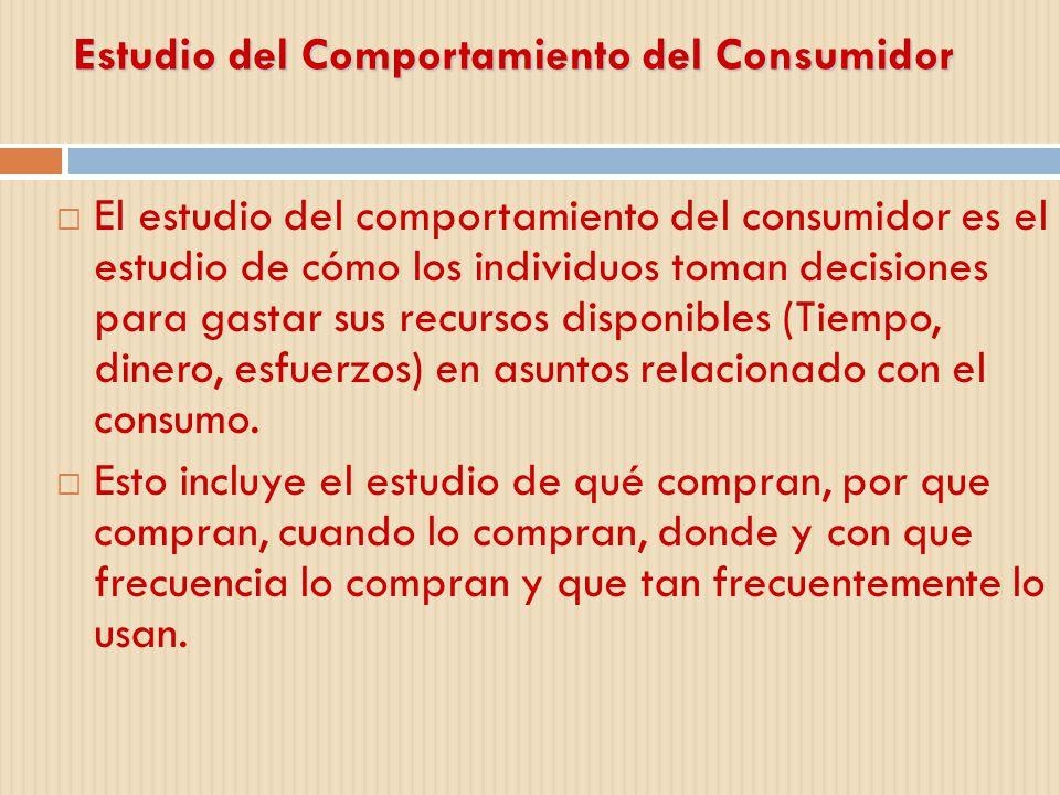 Estudio del Comportamiento del Consumidor El estudio del comportamiento del consumidor es el estudio de cómo los individuos toman decisiones para gast