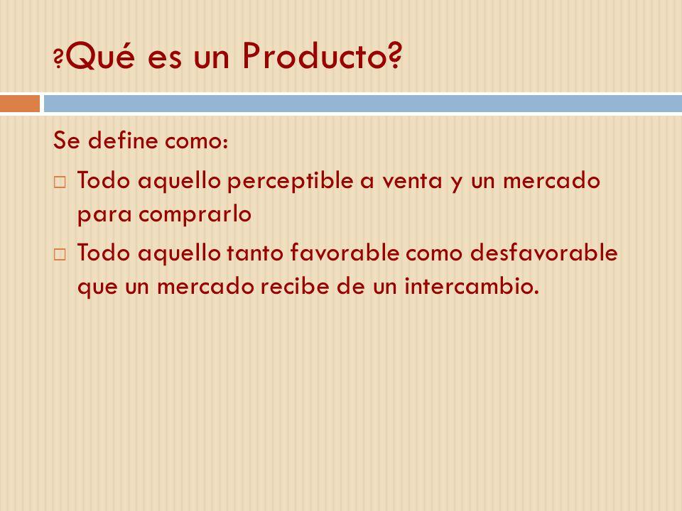 ? Qué es un Producto? Se define como: Todo aquello perceptible a venta y un mercado para comprarlo Todo aquello tanto favorable como desfavorable que