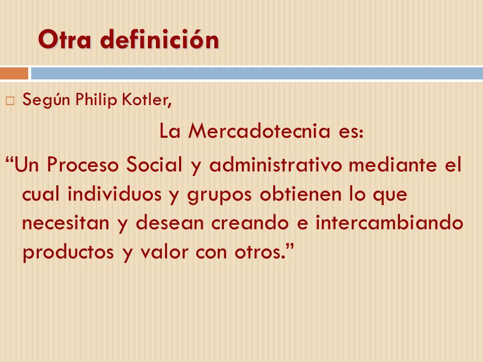 Otra definición Según Philip Kotler, La Mercadotecnia es: Un Proceso Social y administrativo mediante el cual individuos y grupos obtienen lo que nece