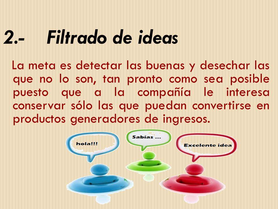 2.- Filtrado de ideas La meta es detectar las buenas y desechar las que no lo son, tan pronto como sea posible puesto que a la compañía le interesa co