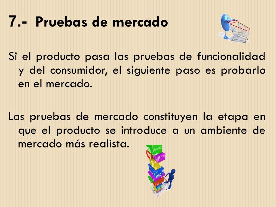 7.- Pruebas de mercado Si el producto pasa las pruebas de funcionalidad y del consumidor, el siguiente paso es probarlo en el mercado. Las pruebas de