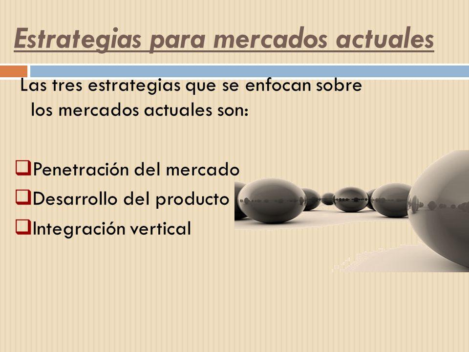 Las tres estrategias que se enfocan sobre los mercados actuales son: Penetración del mercado Desarrollo del producto Integración vertical Estrategias