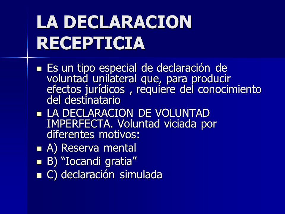 LA DECLARACION RECEPTICIA Es un tipo especial de declaración de voluntad unilateral que, para producir efectos jurídicos, requiere del conocimiento de