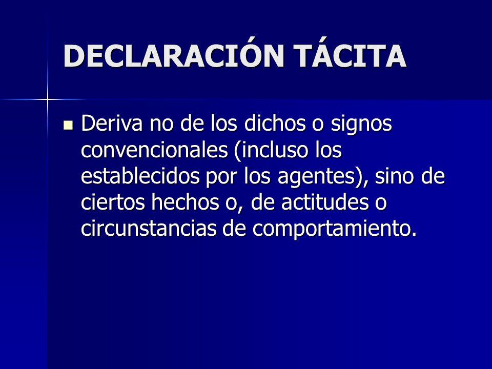 DECLARACIÓN TÁCITA Deriva no de los dichos o signos convencionales (incluso los establecidos por los agentes), sino de ciertos hechos o, de actitudes