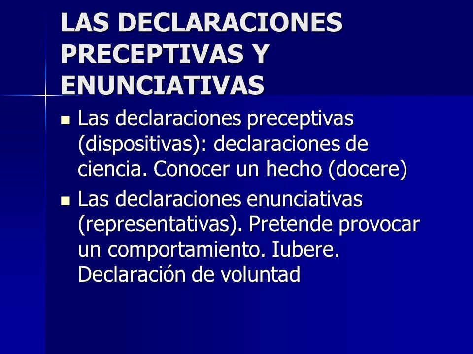 LAS DECLARACIONES PRECEPTIVAS Y ENUNCIATIVAS Las declaraciones preceptivas (dispositivas): declaraciones de ciencia. Conocer un hecho (docere) Las dec