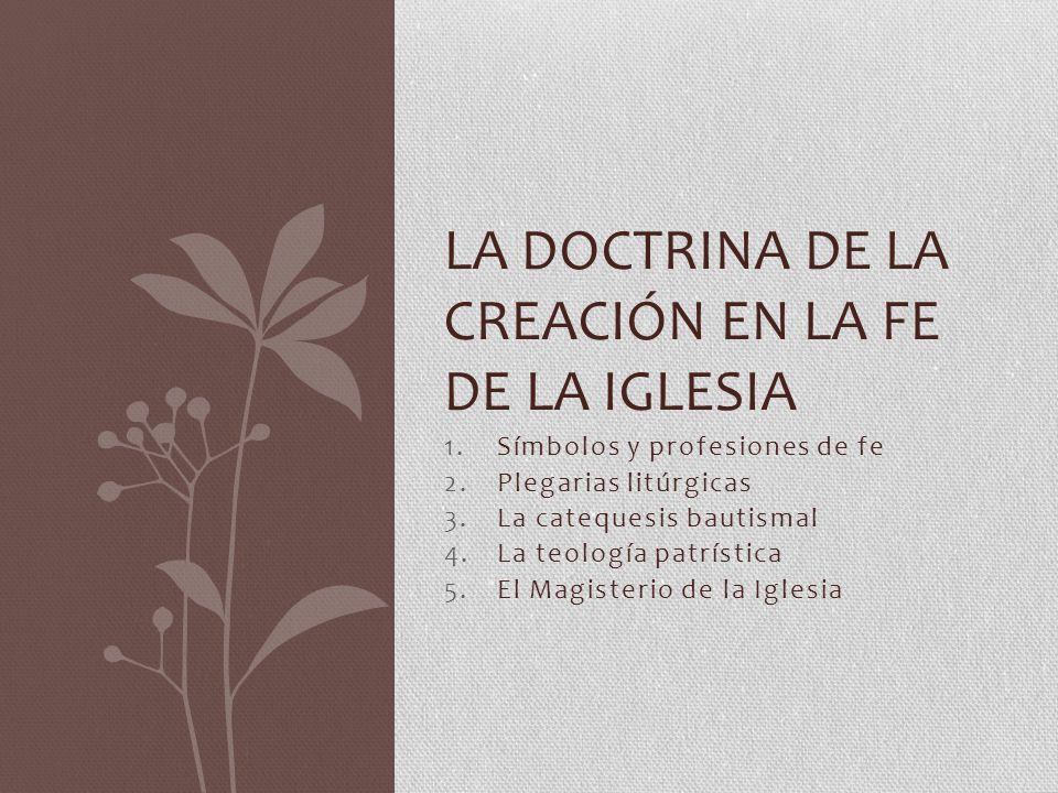 1.Símbolos y profesiones de fe 2.Plegarias litúrgicas 3.La catequesis bautismal 4.La teología patrística 5.El Magisterio de la Iglesia LA DOCTRINA DE LA CREACIÓN EN LA FE DE LA IGLESIA