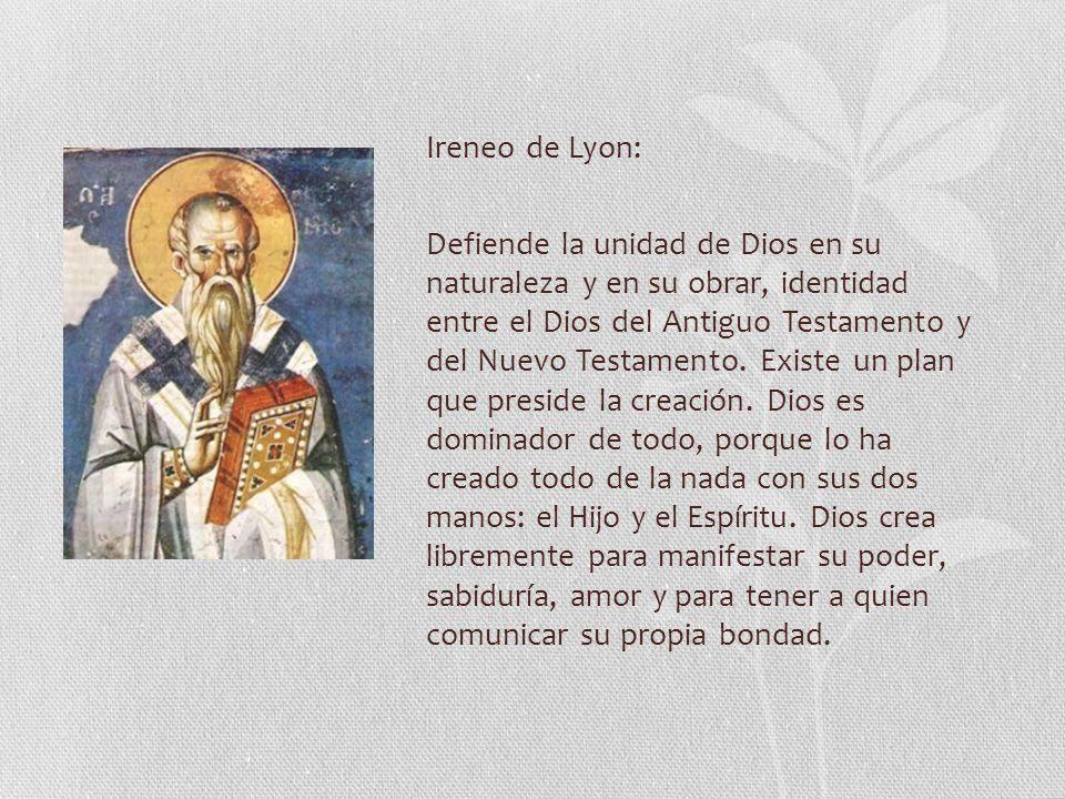 Ireneo de Lyon: Defiende la unidad de Dios en su naturaleza y en su obrar, identidad entre el Dios del Antiguo Testamento y del Nuevo Testamento.