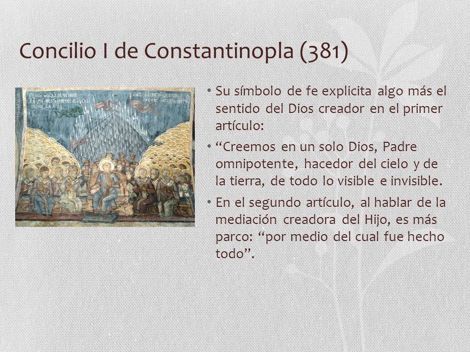 Concilio I de Constantinopla (381) Su símbolo de fe explicita algo más el sentido del Dios creador en el primer artículo: Creemos en un solo Dios, Padre omnipotente, hacedor del cielo y de la tierra, de todo lo visible e invisible.