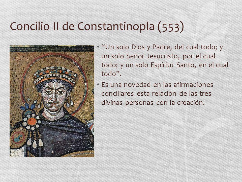 Concilio II de Constantinopla (553) Un solo Dios y Padre, del cual todo; y un solo Señor Jesucristo, por el cual todo; y un solo Espíritu Santo, en el cual todo.