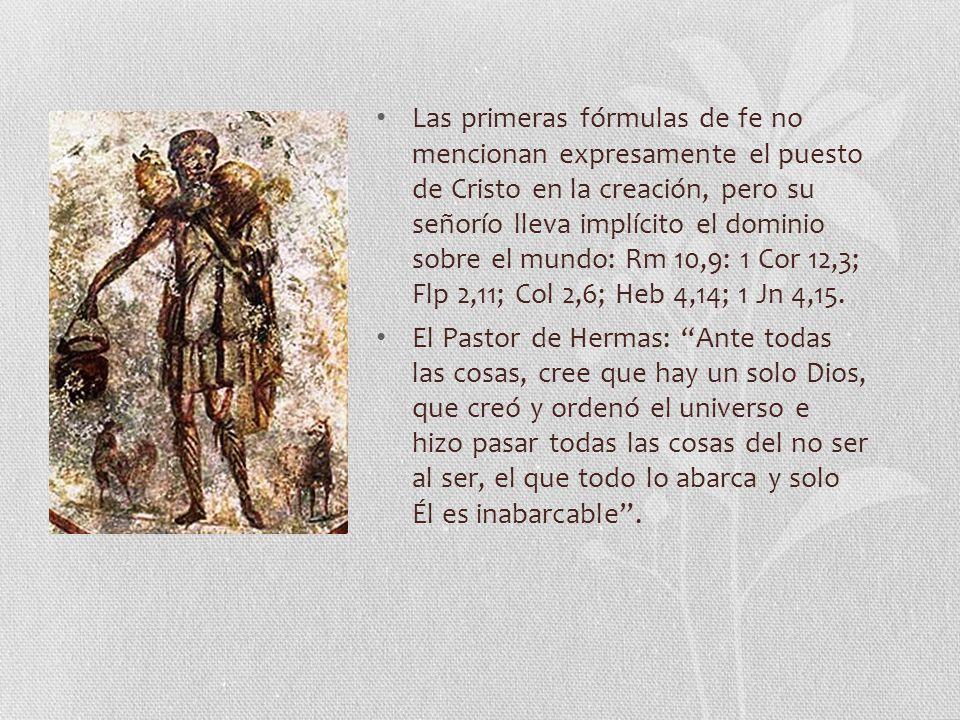 Las primeras fórmulas de fe no mencionan expresamente el puesto de Cristo en la creación, pero su señorío lleva implícito el dominio sobre el mundo: Rm 10,9: 1 Cor 12,3; Flp 2,11; Col 2,6; Heb 4,14; 1 Jn 4,15.