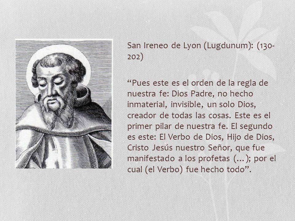 San Ireneo de Lyon (Lugdunum): (130- 202) Pues este es el orden de la regla de nuestra fe: Dios Padre, no hecho inmaterial, invisible, un solo Dios, creador de todas las cosas.