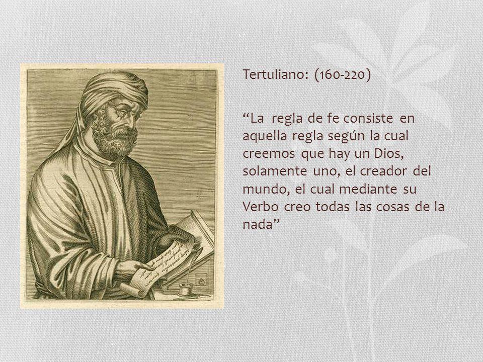 Tertuliano: (160-220) La regla de fe consiste en aquella regla según la cual creemos que hay un Dios, solamente uno, el creador del mundo, el cual mediante su Verbo creo todas las cosas de la nada