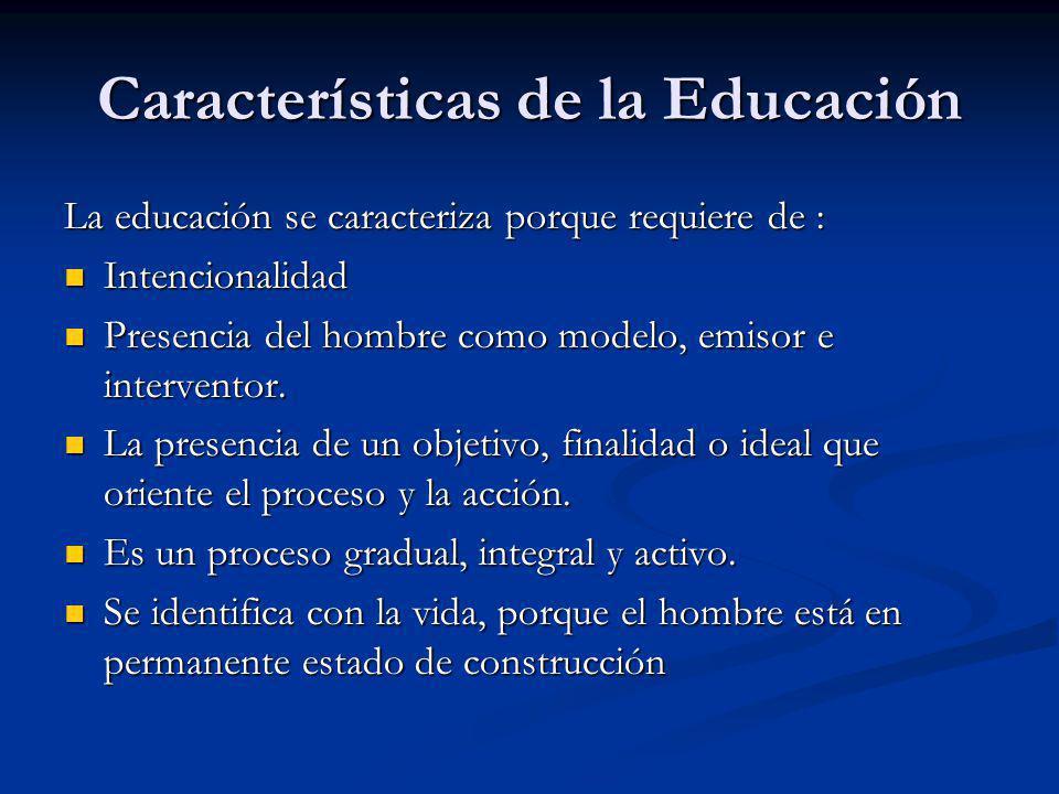Características de la Educación La educación se caracteriza porque requiere de : Intencionalidad Intencionalidad Presencia del hombre como modelo, emisor e interventor.