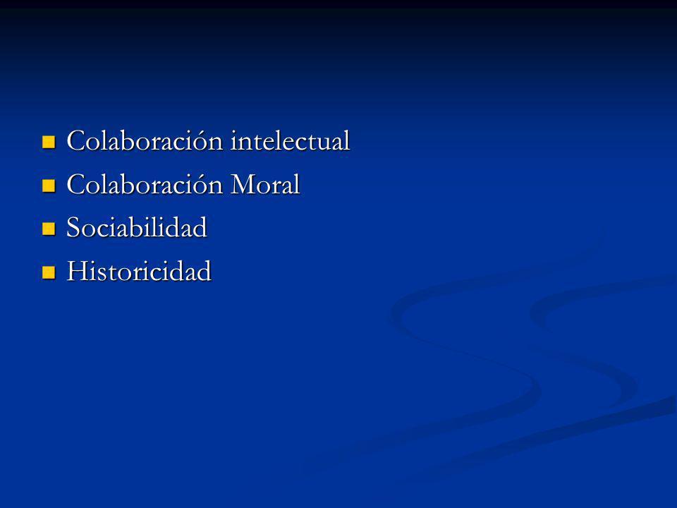 Colaboración intelectual Colaboración intelectual Colaboración Moral Colaboración Moral Sociabilidad Sociabilidad Historicidad Historicidad