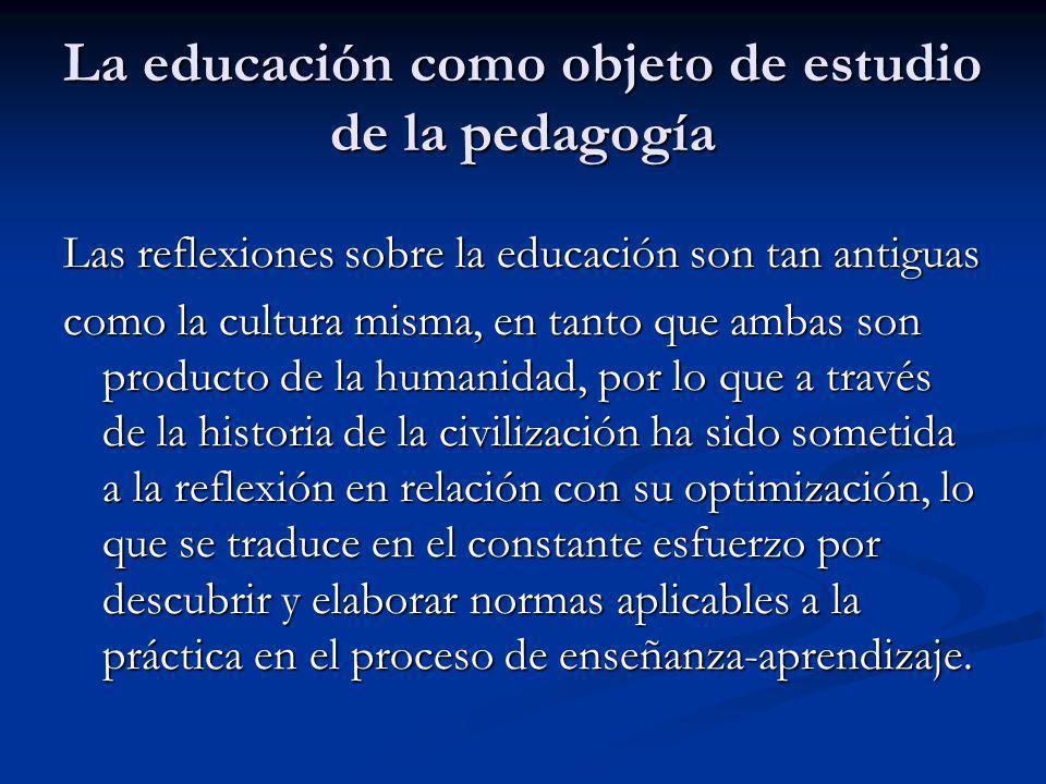 La educación como objeto de estudio de la pedagogía Las reflexiones sobre la educación son tan antiguas como la cultura misma, en tanto que ambas son producto de la humanidad, por lo que a través de la historia de la civilización ha sido sometida a la reflexión en relación con su optimización, lo que se traduce en el constante esfuerzo por descubrir y elaborar normas aplicables a la práctica en el proceso de enseñanza-aprendizaje.
