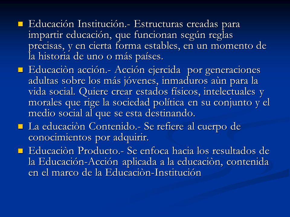 Educación Institución.- Estructuras creadas para impartir educación, que funcionan según reglas precisas, y en cierta forma estables, en un momento de la historia de uno o más países.
