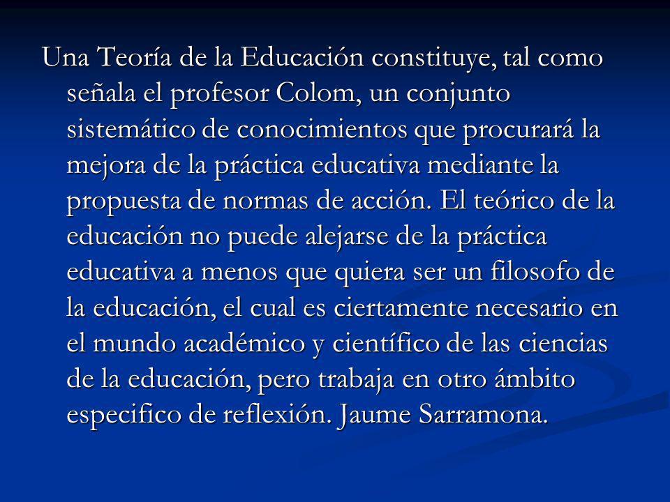 Una Teoría de la Educación constituye, tal como señala el profesor Colom, un conjunto sistemático de conocimientos que procurará la mejora de la práctica educativa mediante la propuesta de normas de acción.