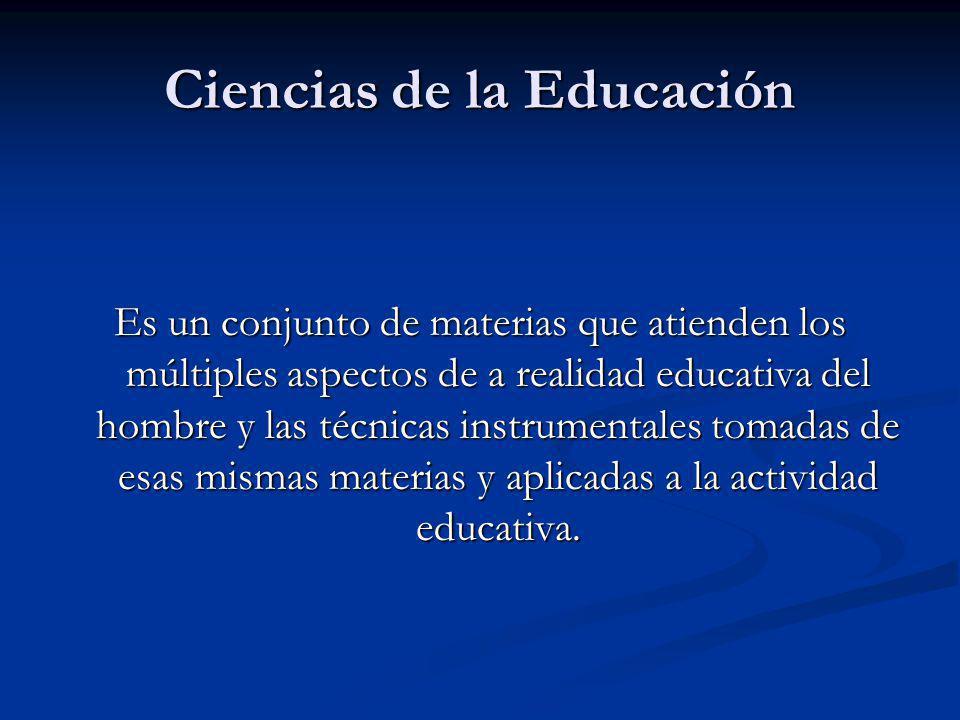 Ciencias de la Educación Es un conjunto de materias que atienden los múltiples aspectos de a realidad educativa del hombre y las técnicas instrumentales tomadas de esas mismas materias y aplicadas a la actividad educativa.