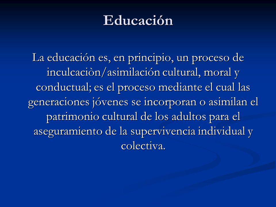 Educación La educación es, en principio, un proceso de inculcaciòn/asimilación cultural, moral y conductual; es el proceso mediante el cual las generaciones jóvenes se incorporan o asimilan el patrimonio cultural de los adultos para el aseguramiento de la supervivencia individual y colectiva.